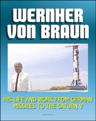 Wernher von Braun: His Life and Work from German Missiles to the Saturn V Moon Rocket - An Expansive Compilation of Authoritative NASA History Documents and Selections