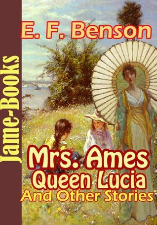 Mrs. Ames, Queen Lucia, and Other Stories ( 15 Works of Edward Frederic Benson )