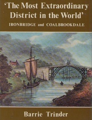 most extraordinary district in the world: Ironbridge and Coalbrookdale : an anthology of visitors' impressions of Ironbridge, Coalbrookdale, and the Shropshire coalfield