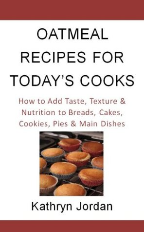 Oatmeal Recipes for Today's Cook: How to Add Taste, Texture and Nutrition to Breads, Cakes,Cookies, Pies & Main Dishes