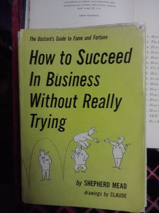 How to succeed in business without really trying;: The dastard's guide to fame and fortune
