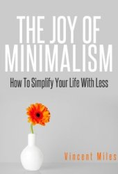 The Joy of Minimalism: How to Simplify Your Life with Less (Simple Living, Declutter, Organized Life)