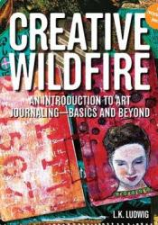 Creative Wildfire: An Introduction to Art Journaling - Basics and Beyond Pdf Book