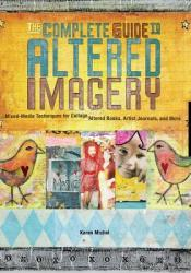 The Complete Guide to Altered Imagery: Mixed-Media Techniques for Collage, Altered Books, Artist Journals, and More Pdf Book