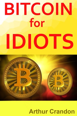 Bitcoin for Idiots: All You Need to Know - And Stuff You Probably Don't.