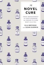 The Novel Cure: From Abandonment to Zestlessness: 751 Books to Cure What Ails You Book