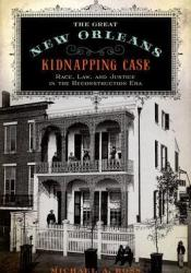 The Great New Orleans Kidnapping Case: Race, Law, and Justice in the Reconstruction Era Pdf Book