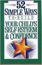 52 Simple Ways to Build Your Child's Self-Esteem and Confidence