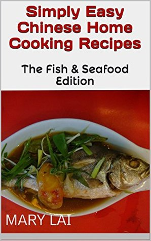 Simply Easy Chinese Home Cooking Recipes: The Fish & Seafood Edition