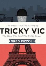 Tricky Vic: The Impossibly True Story of the Man Who Sold the Eiffel Tower Pdf Book