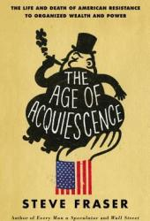 The Age of Acquiescence: The Life and Death of American Resistance to Organized Wealth and Power Book Pdf