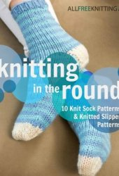 Knitting in the Round: 10 Knit Sock Patterns and Knitted Slipper Patterns Book Pdf