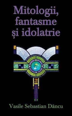 Mitologii fantasme şi idolatrie
