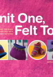 Knit One, Felt Too: Discover the Magic of Knitted Felt with 25 Easy Patterns Pdf Book