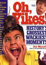 Oh, Yikes!: History's Grossest, Wackiest Moments Pdf Book