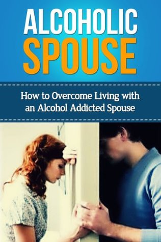Alcoholic Spouse - How to Overcome Living with an Alcohol Addicted Spouse