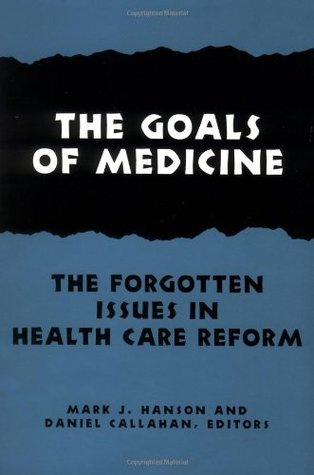 The Goals of Medicine: The Forgotten Issues in Health Care Reform (Hastings Center Studies in Ethics series)