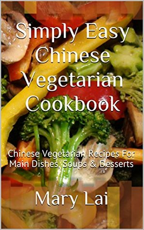 Simply Easy Chinese Vegetarian Cookbook: Chinese Vegetarian Recipes For Main Dishes, Soups & Desserts