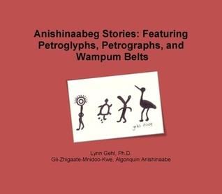 Anishinaabeg Stories: Featuring Petroglyphs, Petrographs, and Wampum Belts