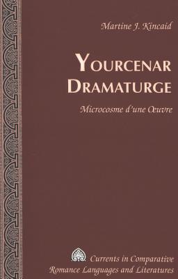 Yourcenar Dramaturge: Microcosme d'Une Oeuvre