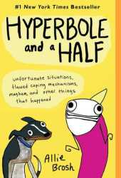 Hyperbole and a Half: Unfortunate Situations, Flawed Coping Mechanisms, Mayhem, and Other Things That Happened Book