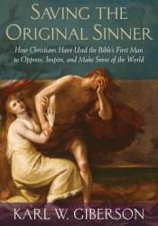 Saving the Original Sinner: How Christians Have Used the Bible's First Man to Oppress, Inspire, and Make Sense of the World Pdf Book