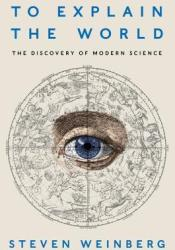 To Explain the World: The Discovery of Modern Science Pdf Book