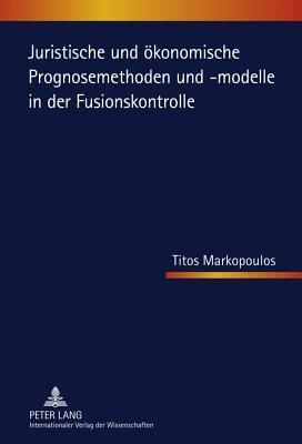 Juristische Und Okonomische Prognosemethoden Und -Modelle in Der Fusionskontrolle
