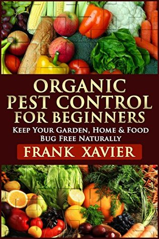Organic Pest Control: Keep Your Garden, Home & Food Bug Free Naturally: Pest Prevention, Homemade & Natural Insect Repellents Recipe, Spray