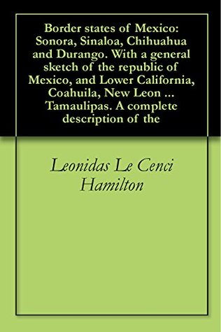 Border states of Mexico: Sonora, Sinaloa, Chihuahua and Durango. With a general sketch of the republic of Mexico, and Lower California, Coahuila, New Leon ... Tamaulipas. A complete description of the