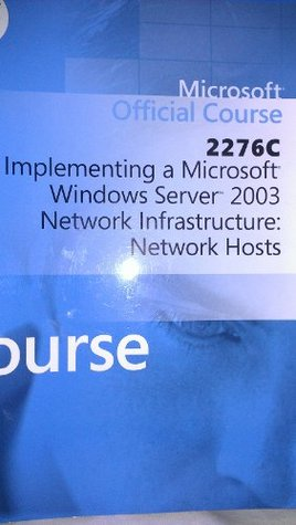 Microsoft Official Course 2276C Implementing a Microsoft Windows Server 2003 Network Infrastructure: