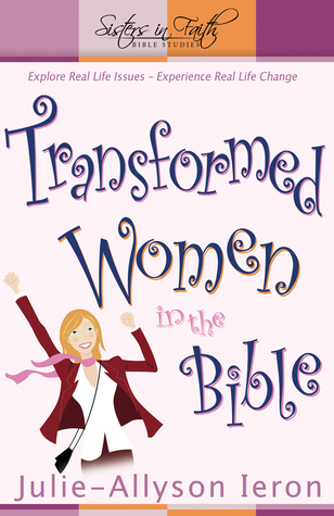Transformed Women in the Bible: Explore RealLife Issues  Experience Real Life Change