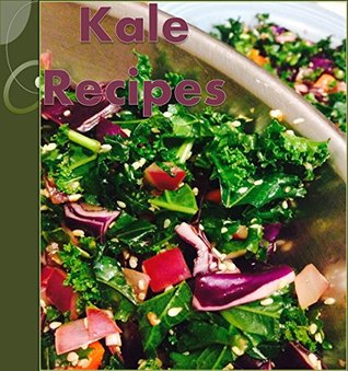 Kale Recipes: The Huge Kale Cookbook with 101 Recipes for Breakfast, Salads, Soup, Snacks, Smoothies and Main Course (Kale Cookbook, Easy Kale Recipes, Healthy Kale Recipes)