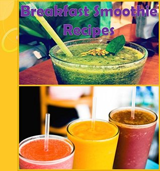 Smoothies: 80 Smoothie Recipes for Breakfast (smoothie recipe book, smoothie diet, green smoothie, smoothie cookbook, smoothies for weight loss)