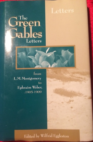 The Green Gables Letters: From L.M. Montgomery to Ephraim Weber 1905-1909