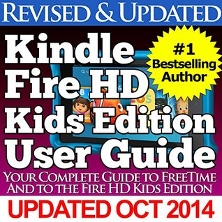 The Kindle Fire HD Kids Edition User Guide: Your Complete Guide to FreeTime and the Fire HD Kids Edition