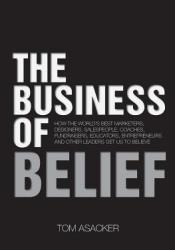 The Business of Belief: How the World's Best Marketers, Designers, Salespeople, Coaches, Fundraisers, Educators, Entrepreneurs and Other Leaders Get Us to Believe Pdf Book