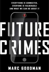 Future Crimes: Everything Is Connected, Everyone Is Vulnerable, and What We Can Do About It Book