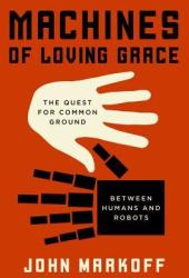Machines of Loving Grace: The Quest for Common Ground Between Humans and Robots Book