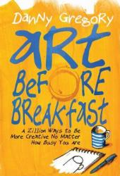 Art Before Breakfast: A Zillion Ways to be More Creative No Matter How Busy You Are Book Pdf