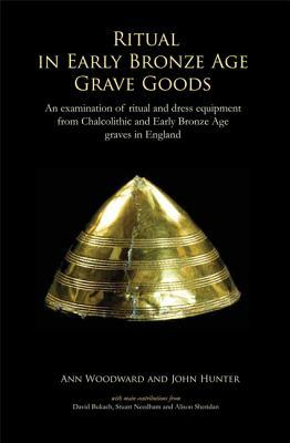 Ritual in Early Bronze Age Grave Goods: An Examination of Ritual and Dress Equipment from Chalcolithic and Early Bronze Age Graves in England