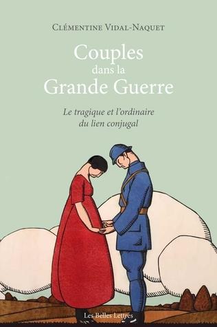 Couples Dans La Grande Guerre. Le Tragique Et L'Ordinaire Du Lien Conjugal