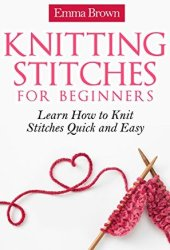 Knitting Stitches: Learn How to Knit Stitches Quick and Easy (Knitting Stitches Patterns Book 1) Book Pdf