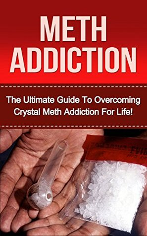 Crystal Meth Addiction: The Ultimate Guide to Overcoming Crystal Meth Addiction For Life!