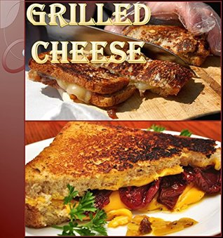 Grilled Cheese Recipes: 75 wonderful Recipes for Grilled Cheese – The Ultimate Grilled Cheese Cookbook (grilled cheese recipes, grilled cheese, grilled cheese cookbook, grilled cheese sandwiches)