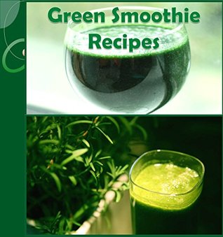 Green Smoothies: 73 Green Smoothie Recipes for Health and Weight Loss (smoothie recipe book, smoothie diet, green smoothie diet, smoothie cookbook, smoothies for weight loss)