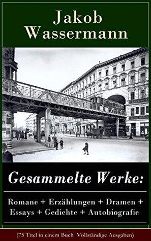 Gesammelte Werke: Romane + Erzählungen + Dramen + Essays + Gedichte + Autobiografie (75 Titel in einem Buch  Vollständige Ausgaben): Mein Weg als Deutscher ... dritte Existenz und mehr