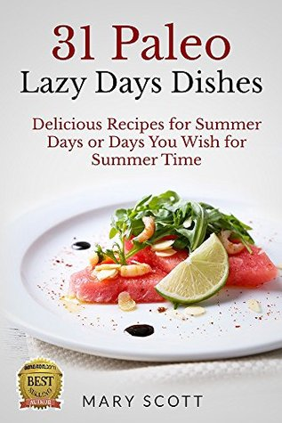 31 Paleo Lazy Days Dishes: Delicious Recipes for Summer Days or Days You Wish for Summer Time (31 Days of Paleo Book 16)