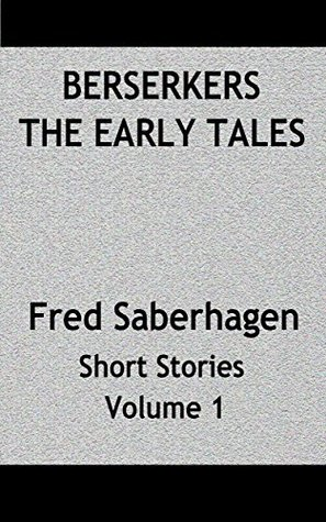 Berserkers The Early Tales: Fred Saberhagen Short Stories Volume 1