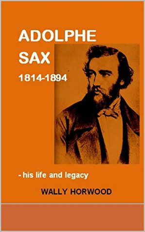ADOLPHE SAX 1814-1894: - his life and legacy